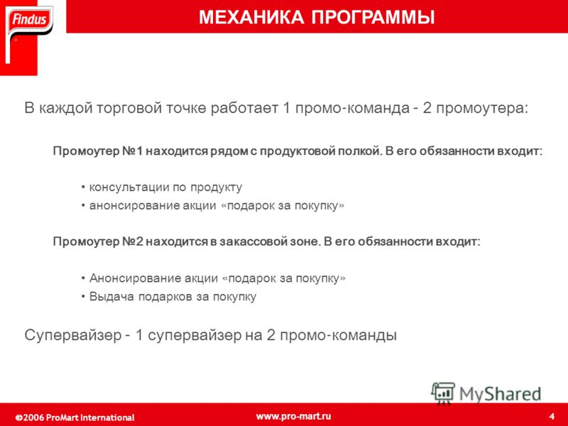 4 © 2006 ProMart International www.pro-mart.ru В каждой торговой точке работает 1 промо - команда – 2 промоутера: Промоутер 1 находится рядом с продуктовой полкой. В его обязанности входит: консультации по продукту анонсирование акции « подарок за по