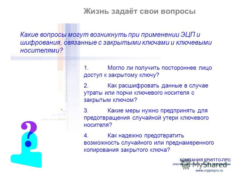 КОМПАНИЯ КРИПТО-ПРО ключевое слово в защите информации www.cryptopro.ru Жизнь задаёт свои вопросы Какие вопросы могут возникнуть при применении ЭЦП и шифрования, связанные с закрытыми ключами и ключевыми носителями? 1.Могло ли получить постороннее ли