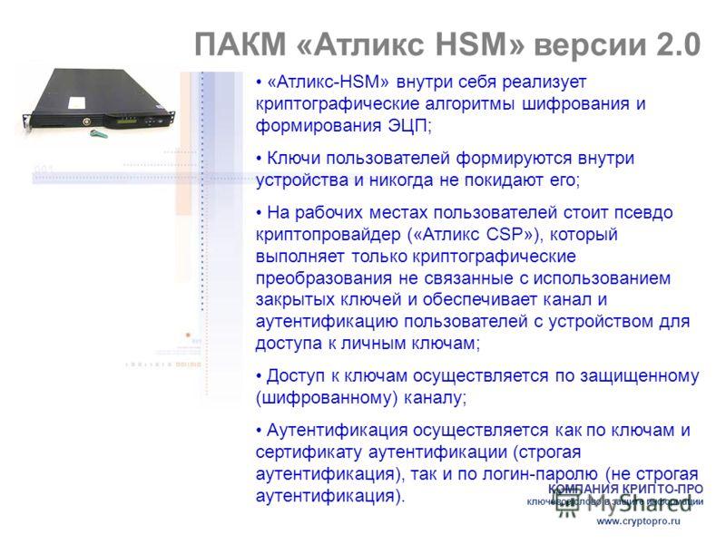 КОМПАНИЯ КРИПТО-ПРО ключевое слово в защите информации www.cryptopro.ru ПАКМ «Атликс HSM» версии 2.0 «Атликс-HSM» внутри себя реализует криптографические алгоритмы шифрования и формирования ЭЦП; Ключи пользователей формируются внутри устройства и ник