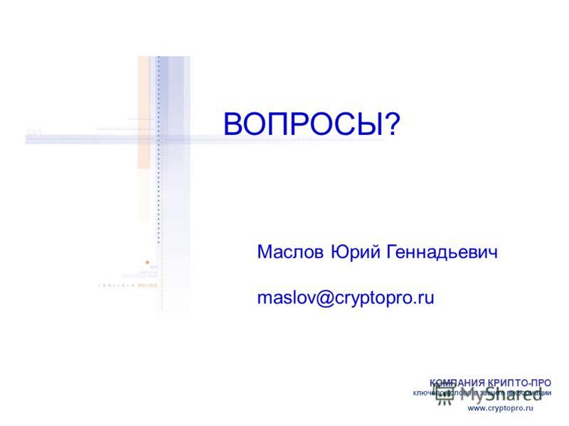 КОМПАНИЯ КРИПТО-ПРО ключевое слово в защите информации www.cryptopro.ru ВОПРОСЫ? Маслов Юрий Геннадьевич maslov@cryptopro.ru