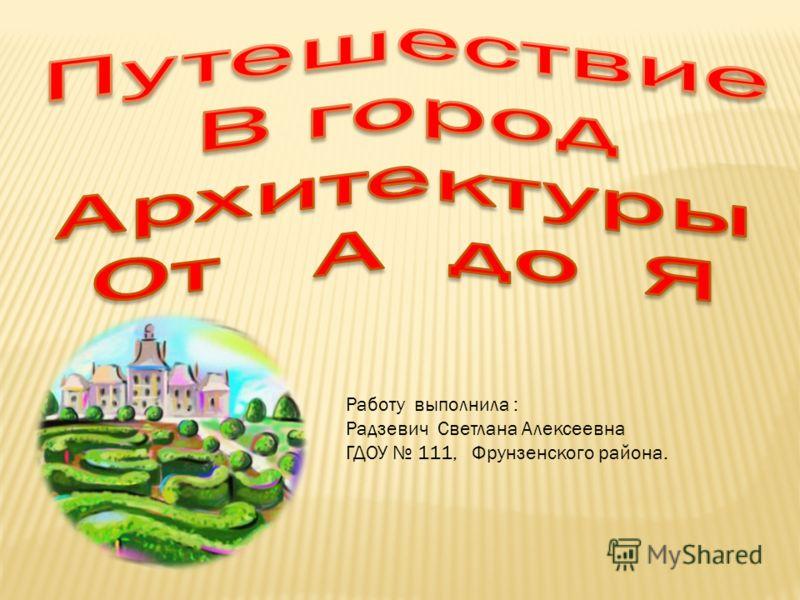 Работу выполнила : Радзевич Светлана Алексеевна ГДОУ 111, Фрунзенского района.