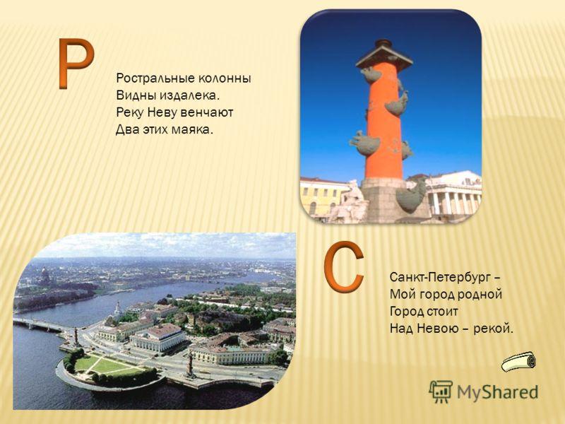 Ростральные колонны Видны издалека. Реку Неву венчают Два этих маяка. Санкт-Петербург – Мой город родной Город стоит Над Невою – рекой.