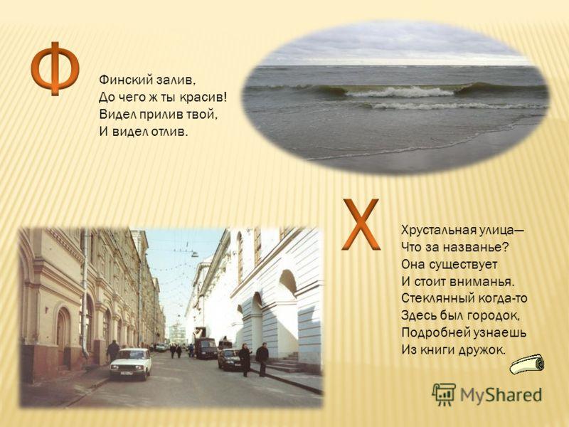 Финский залив, До чего ж ты красив! Видел прилив твой, И видел отлив. Хрустальная улица Что за названье? Она существует И стоит вниманья. Стеклянный когда-то Здесь был городок, Подробней узнаешь Из книги дружок.