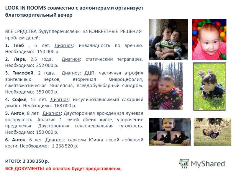 LOOK IN ROOMS совместно с волонтерами организует благотворительный вечер ВСЕ СРЕДСТВА будут перечислены на КОНКРЕТНЫЕ РЕШЕНИЯ проблем детей: 1. Глеб, 5 лет. Диагноз: инвалидность по зрению. Необходимо: 150 000 р. 2. Лера, 2,5 года. Диагноз: статическ