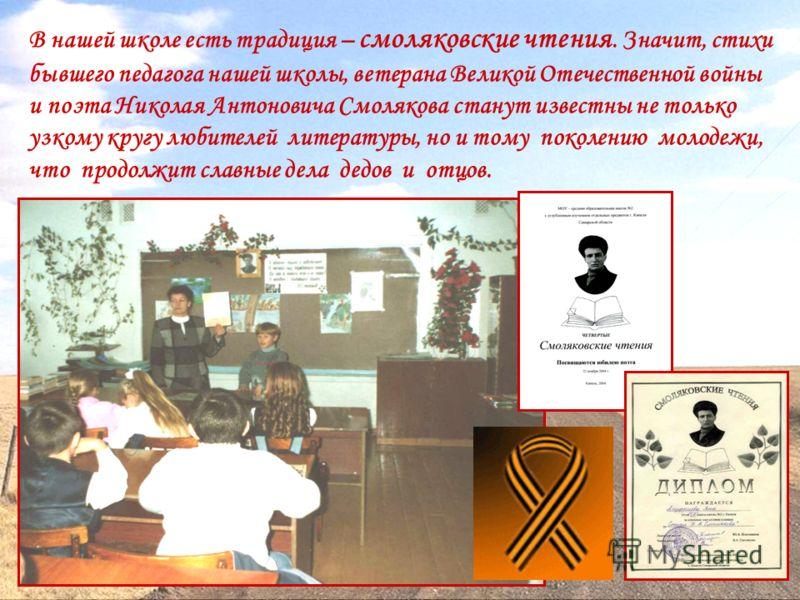 В нашей школе есть традиция – смоляковские чтения. Значит, стихи бывшего педагога нашей школы, ветерана Великой Отечественной войны и поэта Николая Антоновича Смолякова станут известны не только узкому кругу любителей литературы, но и тому поколению