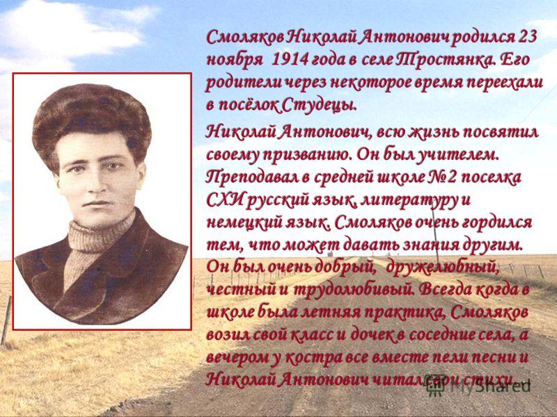 Смоляков Николай Антонович родился 23 ноября 1914 года в селе Тростянка. Его родители через некоторое время переехали в посёлок Студецы. Николай Антонович, всю жизнь посвятил своему призванию. Он был учителем. Преподавал в средней школе 2 поселка СХИ