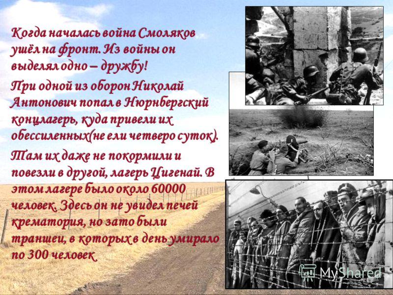 Когда началась война Смоляков ушёл на фронт. Из войны он выделял одно – дружбу! При одной из оборон Николай Антонович попал в Нюрнбергский концлагерь, куда привели их обессиленных(не ели четверо суток). Там их даже не покормили и повезли в другой, ла