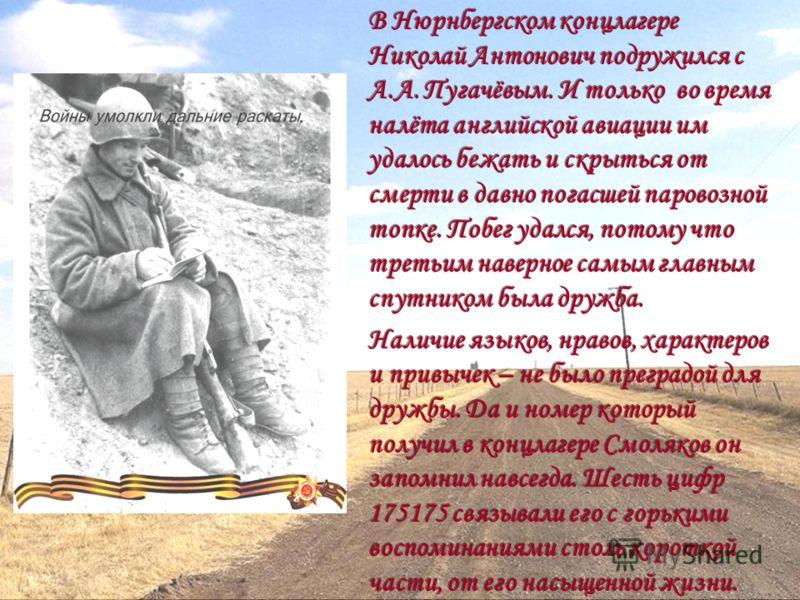 В Нюрнбергском концлагере Николай Антонович подружился с А.А. Пугачёвым. И только во время налёта английской авиации им удалось бежать и скрыться от смерти в давно погасшей паровозной топке. Побег удался, потому что третьим наверное самым главным спу