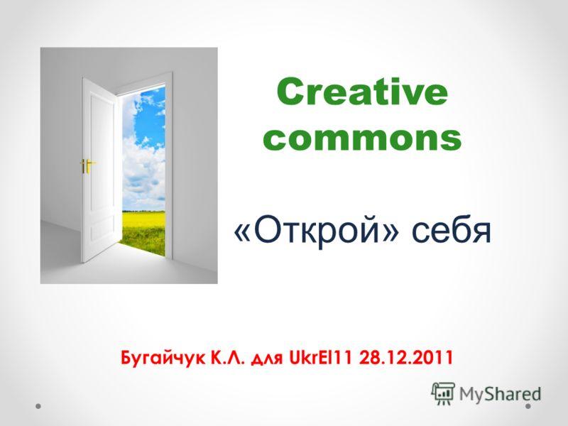 Creative commons «Открой» себя Бугайчук К.Л. для UkrEl11 28.12.2011