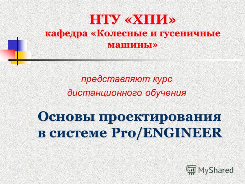 НТУ «ХПИ» кафедра «Колесные и гусеничные машины» Основы проектирования в системе Pro/ENGINEER представляют курс дистанционного обучения