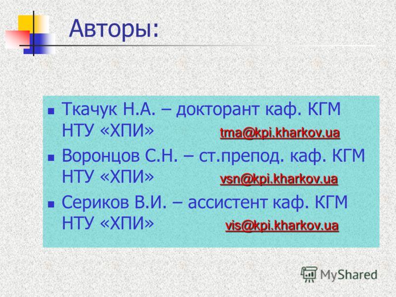 Авторы: tma@kpi.kharkov.ua tma@kpi.kharkov.ua Ткачук Н.А. – докторант каф. КГМ НТУ «ХПИ» tma@kpi.kharkov.ua tma@kpi.kharkov.ua vsn@kpi.kharkov.ua vsn@kpi.kharkov.ua Воронцов С.Н. – ст.препод. каф. КГМ НТУ «ХПИ» vsn@kpi.kharkov.ua vsn@kpi.kharkov.ua v