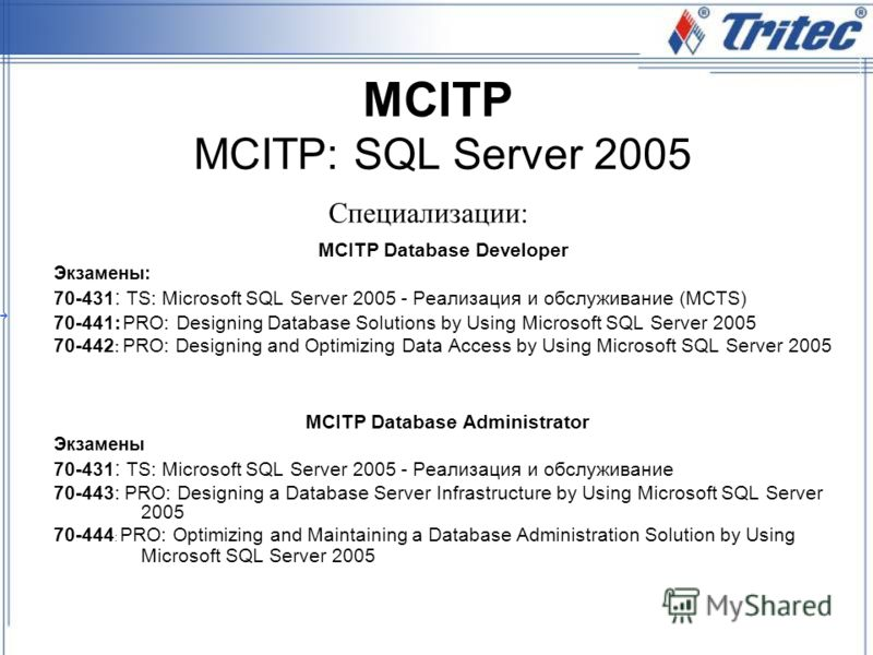 MCITP MCITP: SQL Server 2005 MCITP Database Developer Экзамены: 70-431 : TS: Microsoft SQL Server 2005 - Реализация и обслуживание (MCTS) 70-441: PRO: Designing Database Solutions by Using Microsoft SQL Server 2005 70-442 : PRO: Designing and Optimiz
