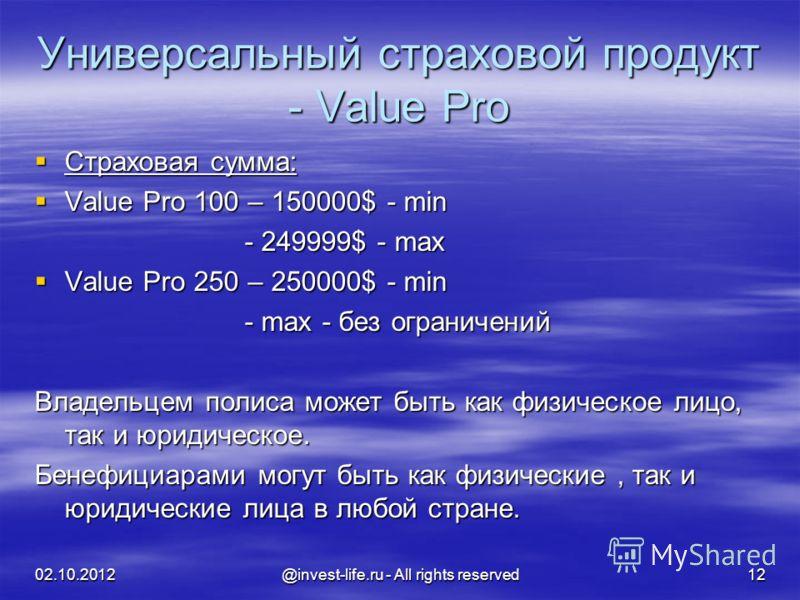 16.08.2012 @invest-life.ru - All rights reserved 12 Универсальный страховой продукт - Value Pro Страховая сумма: Страховая сумма: Value Pro 100 – 150000$ - min Value Pro 100 – 150000$ - min - 249999$ - max - 249999$ - max Value Pro 250 – 250000$ - mi
