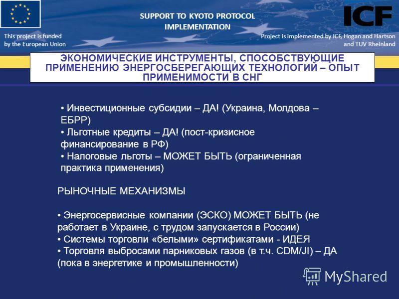 This project is funded by the European Union Support to Kyoto Protocol Implementation ЭКОНОМИЧЕСКИЕ ИНСТРУМЕНТЫ, СПОСОБСТВУЮЩИЕ ПРИМЕНЕНИЮ ЭНЕРГОСБЕРЕГАЮЩИХ ТЕХНОЛОГИЙ – ОПЫТ ПРИМЕНИМОСТИ В СНГ Project is implemented by ICF, Hogan and Hartson and TUV