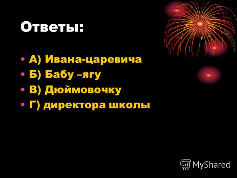 Ответы: А) Ивана-царевича Б) Бабу –ягу В) Дюймовочку Г) директора школы