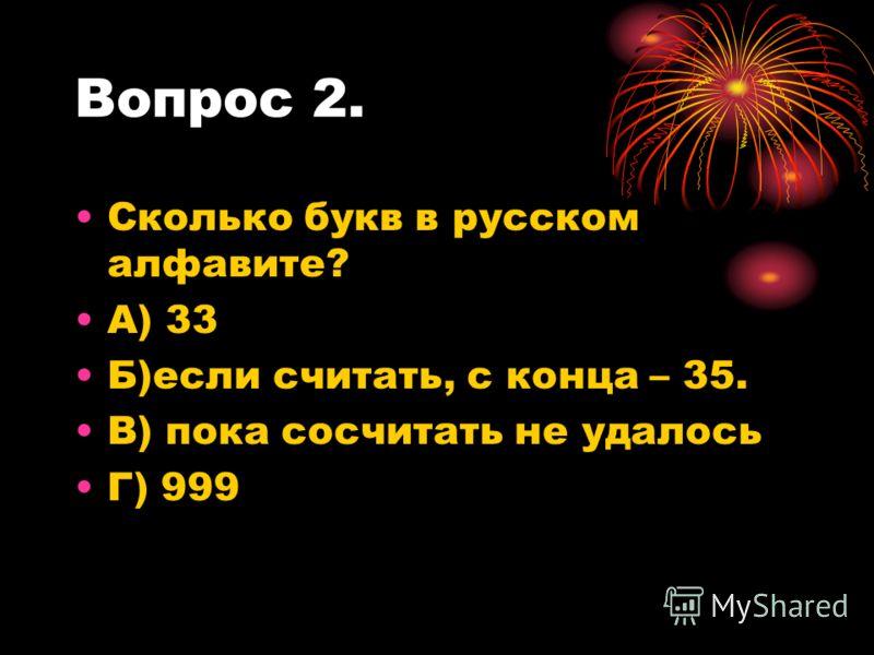 Вопрос 2. Сколько букв в русском алфавите? А) 33 Б)если считать, с конца – 35. В) пока сосчитать не удалось Г) 999