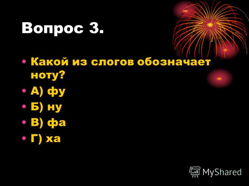 Вопрос 3. Какой из слогов обозначает ноту? А) фу Б) ну В) фа Г) ха