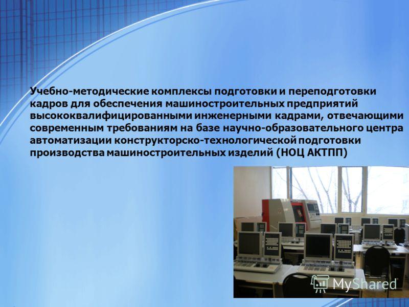 Учебно-методические комплексы подготовки и переподготовки кадров для обеспечения машиностроительных предприятий высококвалифицированными инженерными кадрами, отвечающими современным требованиям на базе научно-образовательного центра автоматизации кон