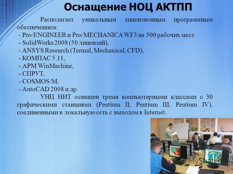 Оснащение НОЦ АКТПП Располагает уникальным лицензионным программным обеспечением: - Pro/ENGINEER и Pro/MECHANICA WF3 на 500 рабочих мест - SolidWorks 2008 (50 лицензий), - ANSYS Research (Termal, Mechanical, CFD), - КОМПАС 5.11, - АРМ WinMachine, - С