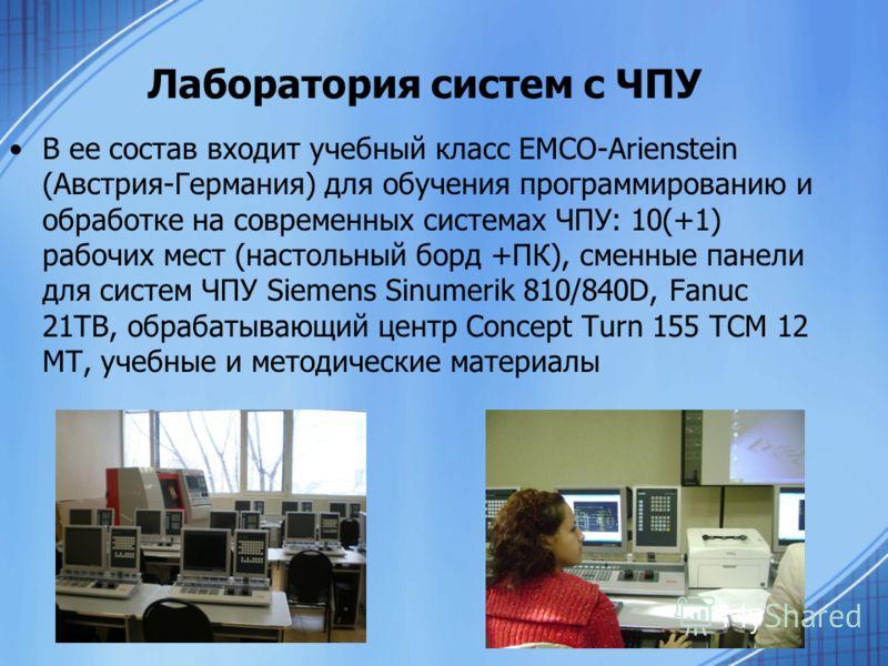 Лаборатория систем с ЧПУ В ее состав входит учебный класс EMCO-Arienstein (Австрия-Германия) для обучения программированию и обработке на современных системах ЧПУ: 10(+1) рабочих мест (настольный борд +ПК), сменные панели для систем ЧПУ Siemens Sinum