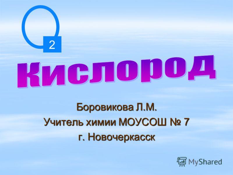 Боровикова Л.М. Учитель химии МОУСОШ 7 г. Новочеркасск 2