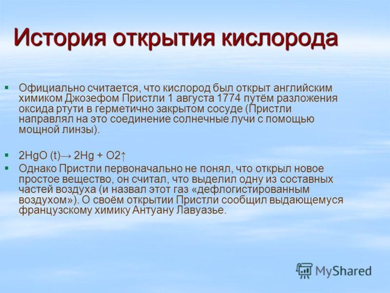 История открытия кислорода Официально считается, что кислород был открыт английским химиком Джозефом Пристли 1 августа 1774 путём разложения оксида ртути в герметично закрытом сосуде (Пристли направлял на это соединение солнечные лучи с помощью мощно