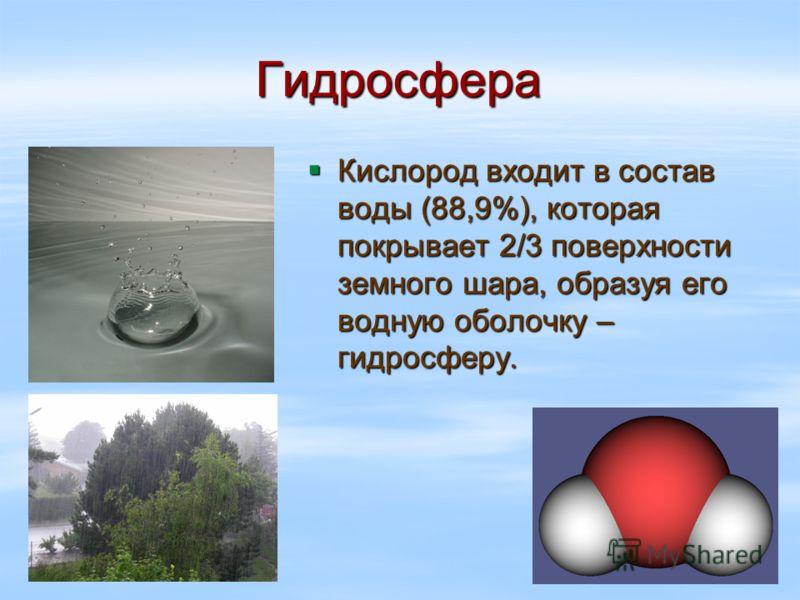 Гидросфера Кислород входит в состав воды (88,9%), которая покрывает 2/3 поверхности земного шара, образуя его водную оболочку – гидросферу. Кислород входит в состав воды (88,9%), которая покрывает 2/3 поверхности земного шара, образуя его водную обол