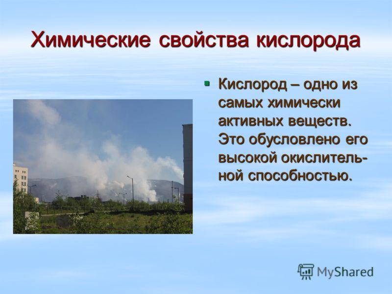 Кислород – одно из самых химически активных веществ. Это обусловлено его высокой окислитель- ной способностью. Кислород – одно из самых химически активных веществ. Это обусловлено его высокой окислитель- ной способностью. Химические свойства кислород