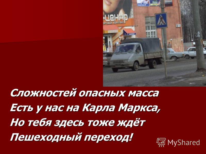 Сложностей опасных масса Есть у нас на Карла Маркса, Но тебя здесь тоже ждёт Пешеходный переход!