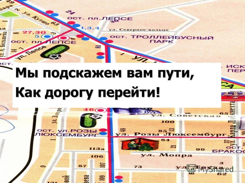Мы подскажем вам пути, Как дорогу перейти!