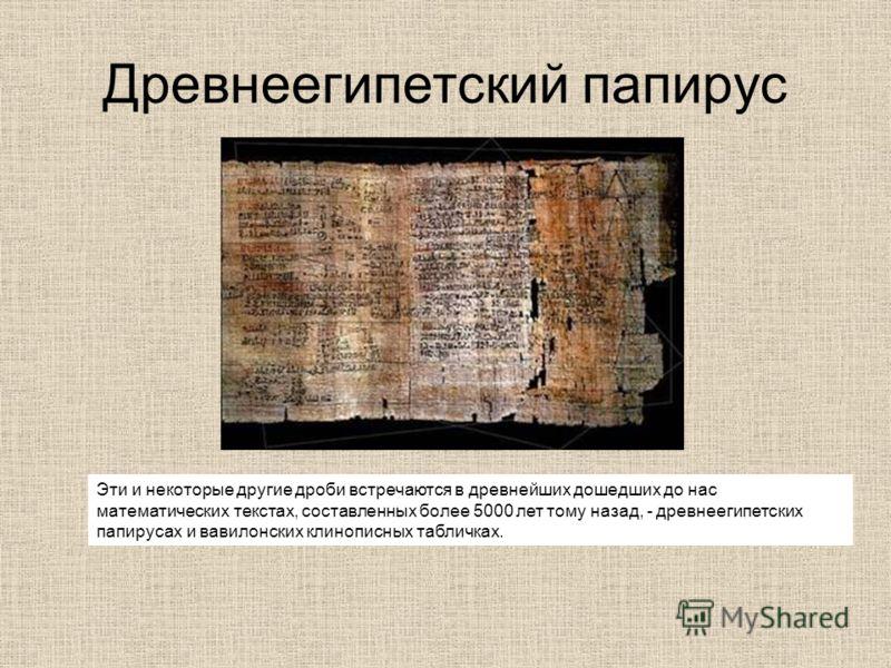 Древнеегипетский папирус Эти и некоторые другие дроби встречаются в древнейших дошедших до нас математических текстах, составленных более 5000 лет тому назад, - древнеегипетских папирусах и вавилонских клинописных табличках.