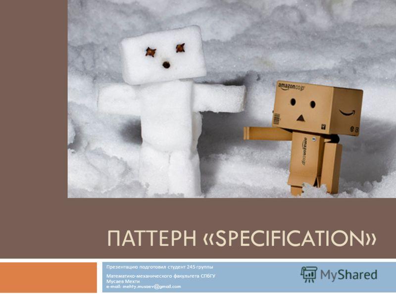 ПАТТЕРН «SPECIFICATION» Презентацию подготовил студент 245 группы Математико - механического факультета СПбГУ Мусаев Мехти e-mail: mehty.musaev@gmail.com