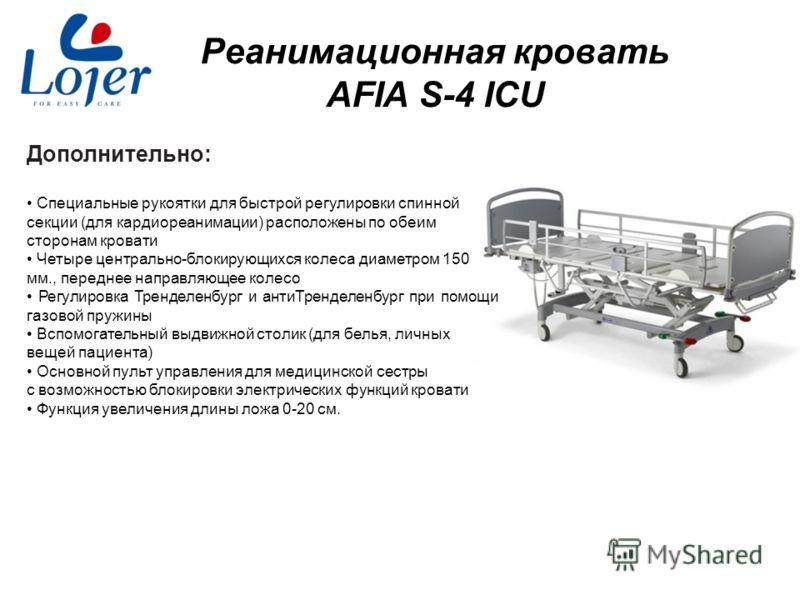 www.lojer.com Реанимационная кровать AFIA S-4 ICU Дополнительно: Специальные рукоятки для быстрой регулировки спинной секции (для кардиореанимации) расположены по обеим сторонам кровати Четыре центрально-блокирующихся колеса диаметром 150 мм., передн