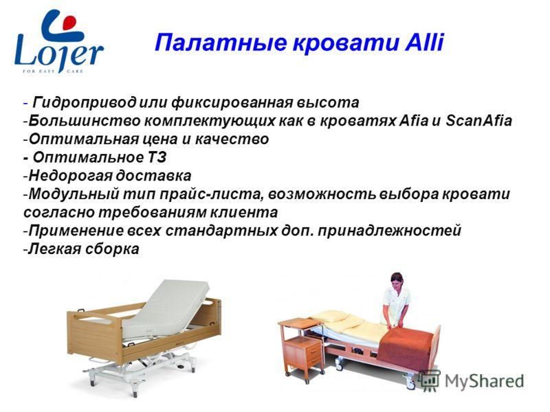 www.lojer.com Палатные кровати Alli - Гидропривод или фиксированная высота -Большинство комплектующих как в кроватях Afia и ScanAfia -Оптимальная цена и качество - Оптимальное ТЗ -Недорогая доставка -Модульный тип прайс-листа, возможность выбора кров