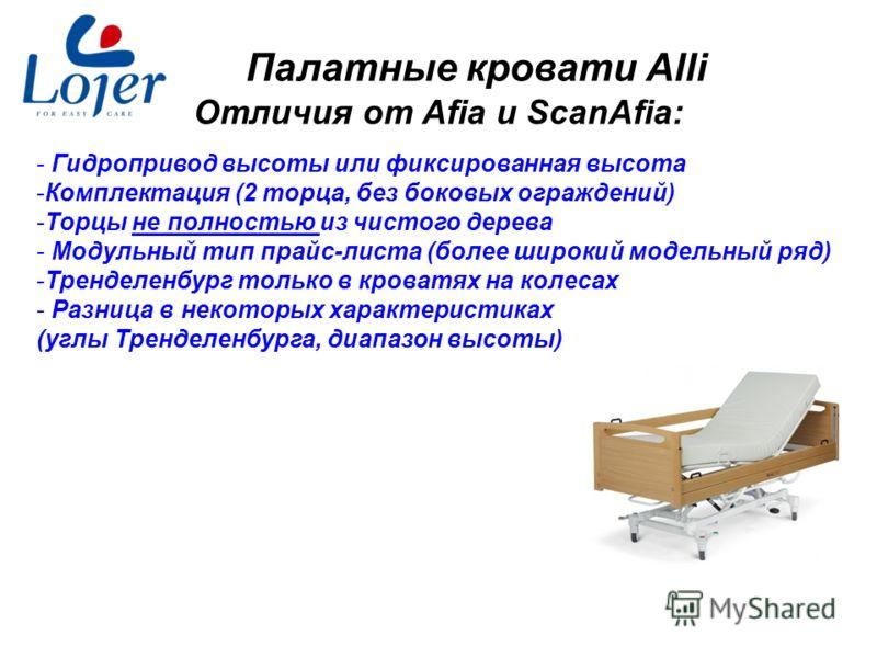 www.lojer.com Палатные кровати Alli Отличия от Afia и ScanAfia: - Гидропривод высоты или фиксированная высота -Комплектация (2 торца, без боковых ограждений) -Торцы не полностью из чистого дерева - Модульный тип прайс-листа (более широкий модельный р