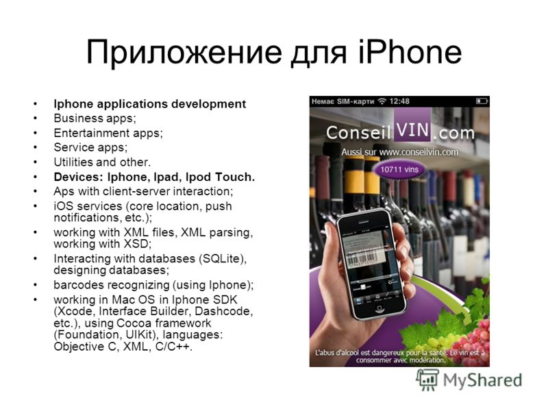 Приложение для iPhone Iphone applications development Business apps; Entertainment apps; Service apps; Utilities and other. Devices: Iphone, Ipad, Ipod Touch. Aps with client-server interaction; iOS services (core location, push notifications, etc.);