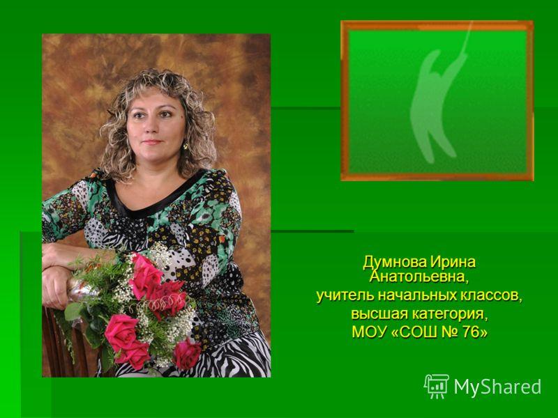 Думнова Ирина Анатольевна, учитель начальных классов, высшая категория, МОУ «СОШ 76»