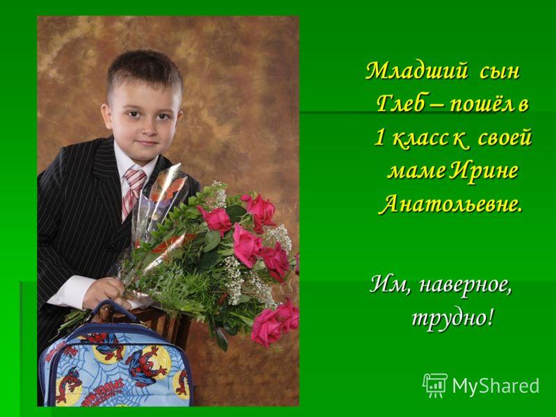 Младший сын Глеб – пошёл в 1 класс к своей маме Ирине Анатольевне. Им, наверное, трудно!