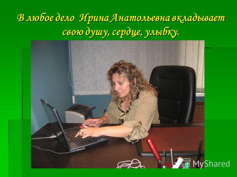 В любое дело Ирина Анатольевна вкладывает свою душу, сердце, улыбку.