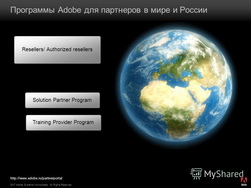 2007 Adobe Systems Incorporated. All Rights Reserved. Программы Adobe для партнеров в мире и России Resellers/ Authorized resellers Solution Partner Program Training Provider Program http://www.adobe.ru/partnerportal