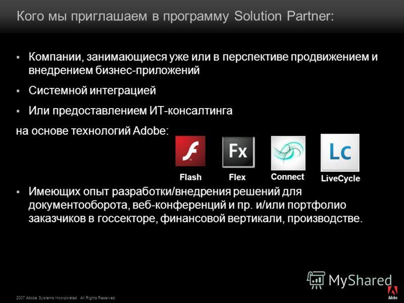 2007 Adobe Systems Incorporated. All Rights Reserved. Кого мы приглашаем в программу Solution Partner: Компании, занимающиеся уже или в перспективе продвижением и внедрением бизнес-приложений Системной интеграцией Или предоставлением ИТ-консалтинга н