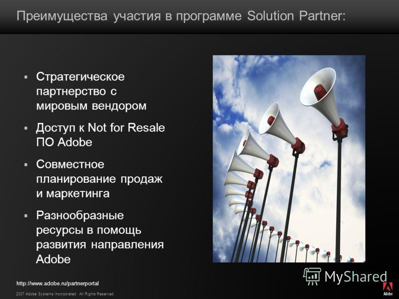 2007 Adobe Systems Incorporated. All Rights Reserved. Преимущества участия в программе Solution Partner: Стратегическое партнерство с мировым вендором Доступ к Not for Resale ПО Adobe Совместное планирование продаж и маркетинга Разнообразные ресурсы
