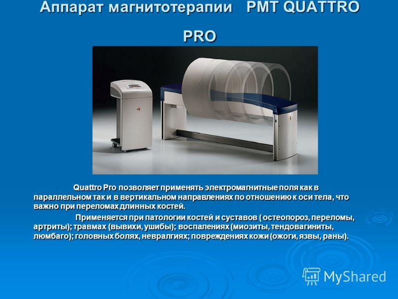 Аппарат магнитотерапии PMT QUATTRO PRO Quattro Pro позволяет применять электромагнитные поля как в параллельном так и в вертикальном направлениях по отношению к оси тела, что важно при переломах длинных костей. Применяется при патологии костей и суст
