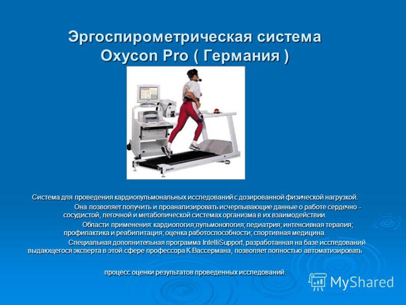 Эргоспирометрическая система Oxycon Pro ( Германия ) Система для проведения кардиопульмональных исследований с дозированной физической нагрузкой. Она позволяет получить и проанализировать исчерпывающие данные о работе сердечно - сосудистой, легочной
