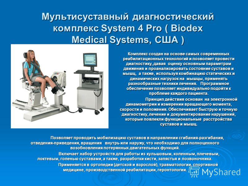 Мультисуставный диагностический комплекс System 4 Pro ( Biodex Medical Systems, США ) Комплекс создан на основе самых современных реабилитационных технологий и позволяет провести диагностику, давая оценку основным параметрам движения и проанализирова