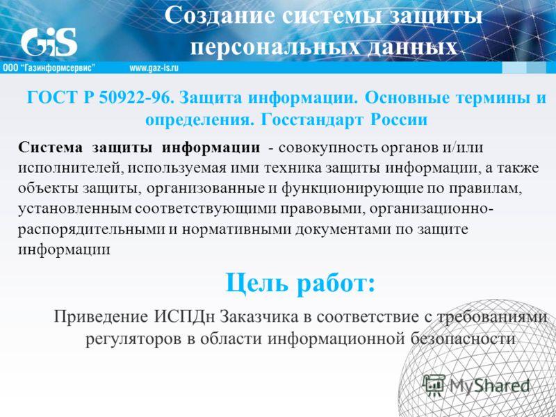 Создание системы защиты персональных данных ГОСТ Р 50922-96. Защита информации. Основные термины и определения. Госстандарт России Система защиты информации - совокупность органов и/или исполнителей, используемая ими техника защиты информации, а такж