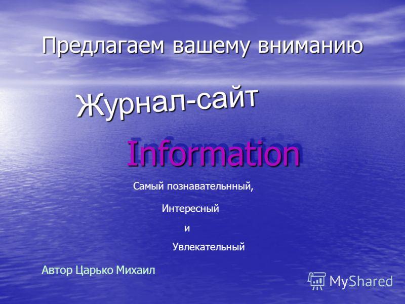 Предлагаем вашему вниманию InformationInformation Журнал-сайт Самый познавательнный, Интересный и Увлекательный Автор Царько Михаил