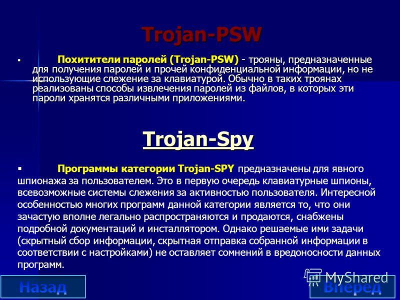 Trojan-Spy Trojan-Spy Похитители паролей (Trojan-PSW) - трояны, предназначенные для получения паролей и прочей конфиденциальной информации, но не использующие слежение за клавиатурой. Обычно в таких троянах реализованы способы извлечения паролей из ф