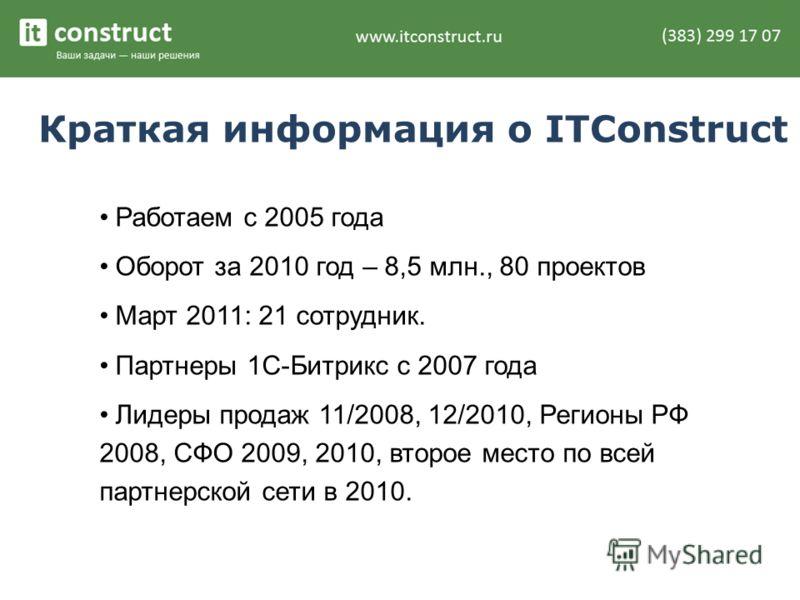Краткая информация о ITConstruct Работаем с 2005 года Оборот за 2010 год – 8,5 млн., 80 проектов Март 2011: 21 сотрудник. Партнеры 1С-Битрикс с 2007 года Лидеры продаж 11/2008, 12/2010, Регионы РФ 2008, СФО 2009, 2010, второе место по всей партнерско