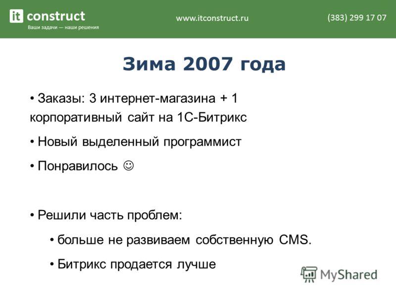 Зима 2007 года Заказы: 3 интернет-магазина + 1 корпоративный сайт на 1С-Битрикс Новый выделенный программист Понравилось Решили часть проблем: больше не развиваем собственную CMS. Битрикс продается лучше
